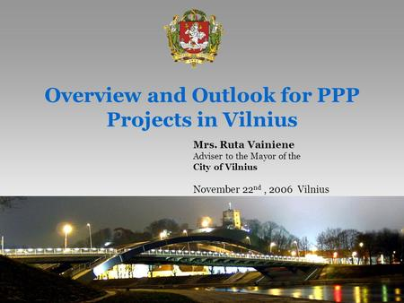 1 Overview and Outlook for PPP Projects in Vilnius Mrs. Ruta Vainiene Adviser to the Mayor of the City of Vilnius November 22 nd, 2006 Vilnius.
