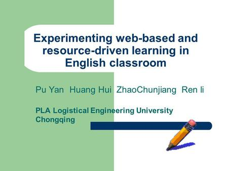 Experimenting web-based and resource-driven learning in English classroom Pu Yan Huang Hui ZhaoChunjiang Ren li PLA Logistical Engineering University Chongqing.