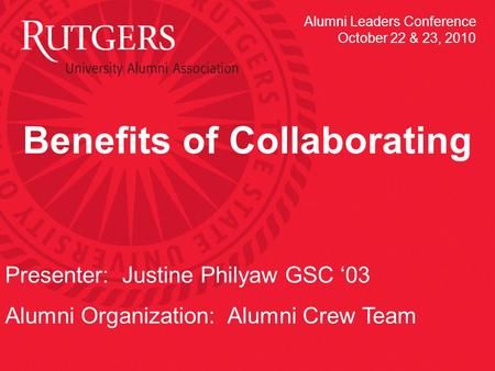 Benefits of Collaborating Presenter: Justine Philyaw GSC 03 Alumni Organization: Alumni Crew Team Alumni Leaders Conference October 22 & 23, 2010.