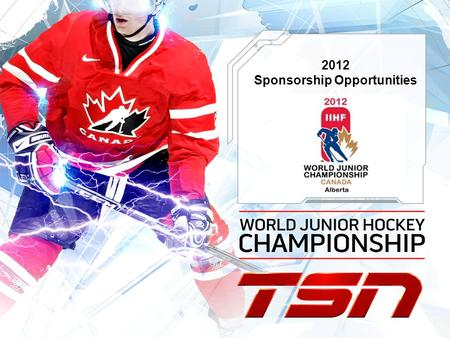 2012 Sponsorship Opportunities. TSN & HOCKEY CANADA In December/January 2011/12 the Mens World Junior Hockey Championship returns to Canada and will be.