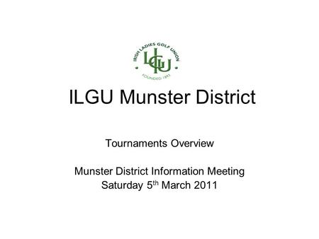 ILGU Munster District Tournaments Overview Munster District Information Meeting Saturday 5 th March 2011.