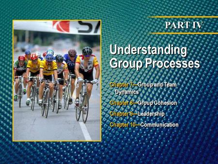 PART IV Understanding Group Processes Chapter 7Group and Team Dynamics Chapter 8Group Cohesion Chapter 9Leadership Chapter 10Communication Chapter 7Group.