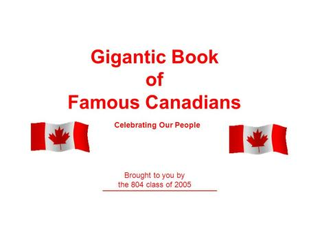 Gigantic Book of Famous Canadians Brought to you by the 804 class of 2005 ___________________________ Celebrating Our People.
