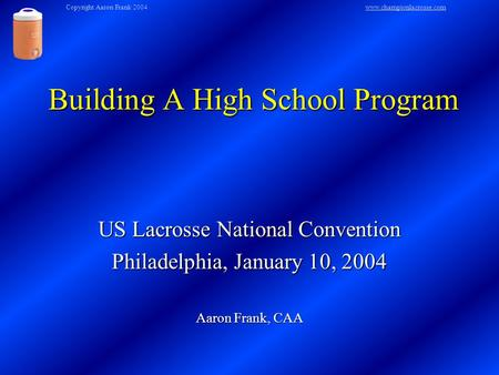 Building A High School Program US Lacrosse National Convention Philadelphia, January 10, 2004 Aaron Frank, CAA Copyright Aaron Frank 2004www.championlacrosse.comwww.championlacrosse.com.