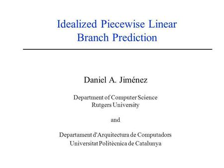 Idealized Piecewise Linear Branch Prediction Daniel A. Jiménez Department of Computer Science Rutgers University and Departament d'Arquitectura de Computadors.