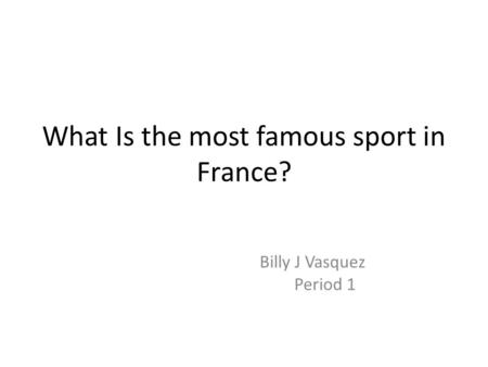 What Is the most famous sport in France? Billy J Vasquez Period 1.
