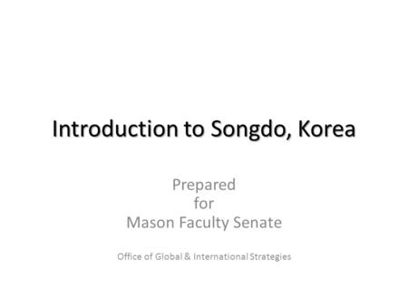 Introduction to Songdo, Korea Prepared for Mason Faculty Senate Office of Global & International Strategies.
