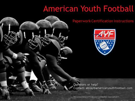 American Youth Football Paperwork Certification Instructions Questions or help? Contact: This presentation is Private and.
