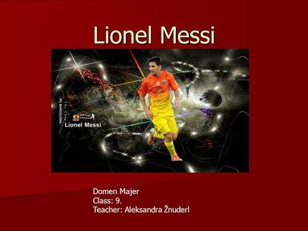 Lionel Messi Domen Majer Class: 9. Teacher: Aleksandra Žnuderl.