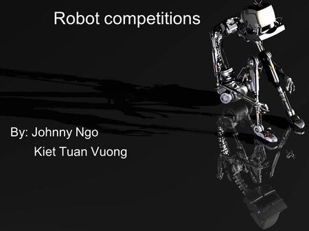 Robot competitions By: Johnny Ngo Kiet Tuan Vuong.