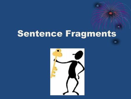 Sentence Fragments. What is a Sentence Fragment? A sentence fragment is a phrase or clause that is punctuated as a sentence but is not a grammatical sentence.