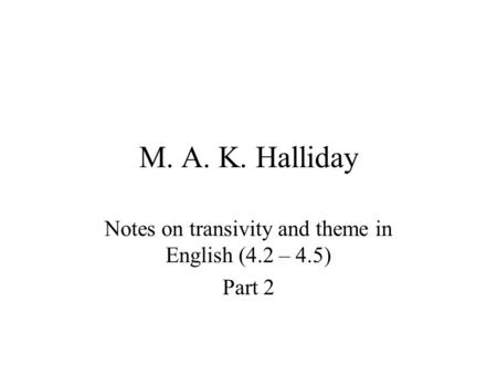 M. A. K. Halliday Notes on transivity and theme in English (4.2 – 4.5) Part 2.