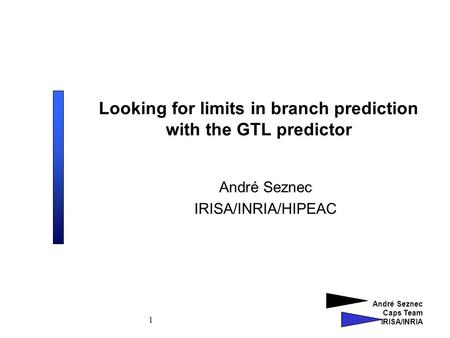André Seznec Caps Team IRISA/INRIA 1 Looking for limits in branch prediction with the GTL predictor André Seznec IRISA/INRIA/HIPEAC.