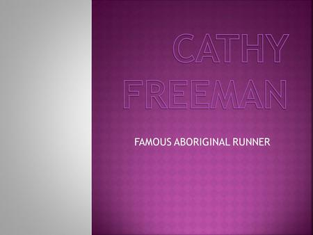 FAMOUS ABORIGINAL RUNNER Born in Mackay in Queensland Cathys stepfather coached her until 1989 She won her first gold medal at a school athletics championship.