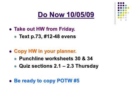 Do Now 10/05/09 Take out HW from Friday. Take out HW from Friday. Text p.73, #12-48 evens Text p.73, #12-48 evens Copy HW in your planner. Copy HW in your.