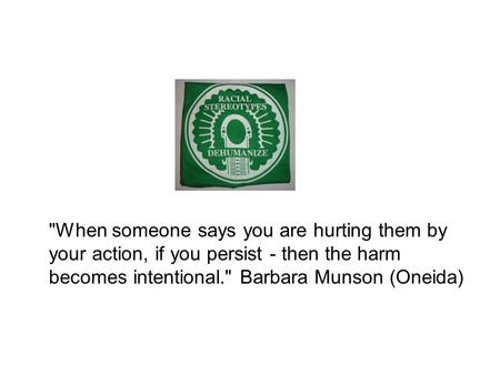When someone says you are hurting them by your action, if you persist - then the harm becomes intentional. Barbara Munson (Oneida)
