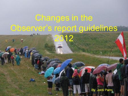Changes in the Observers report guidelines 2012 By Jordi Parro.