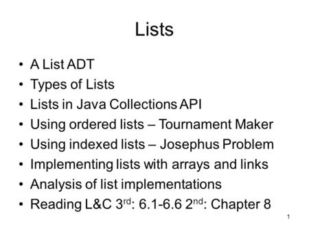 1 Lists A List ADT Types of Lists Lists in Java Collections API Using ordered lists – Tournament Maker Using indexed lists – Josephus Problem Implementing.