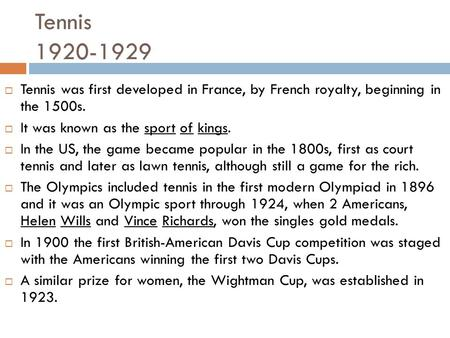 Tennis 1920-1929 Tennis was first developed in France, by French royalty, beginning in the 1500s. It was known as the sport of kings. In the US, the game.