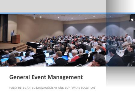 General Event Management FULLY INTEGRATED MANAGEMENT AND SOFTWARE SOLUTION.