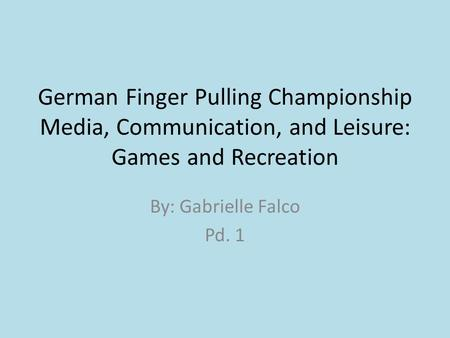 German Finger Pulling Championship Media, Communication, and Leisure: Games and Recreation By: Gabrielle Falco Pd. 1.