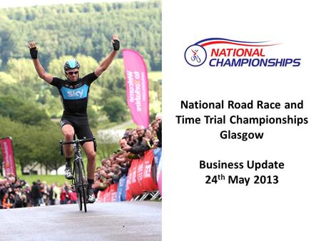National Road Race and Time Trial Championships Glasgow Business Update 24 th May 2013.