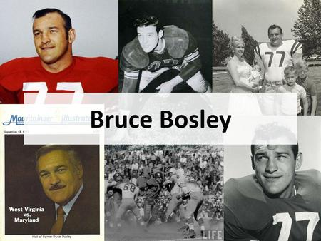 Bruce Bosley. Overview Green Bank High School – Activities, Sports West Virginia University – Football N.F.L. – Honors Off Field Hall of Fame Other –