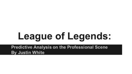League of Legends: Predictive Analysis on the Professional Scene By Justin White.