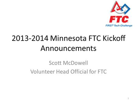 2013-2014 Minnesota FTC Kickoff Announcements Scott McDowell Volunteer Head Official for FTC 1.