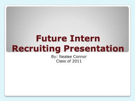 Future Intern Recruiting Presentation By: Nealee Connor Class of 2011.