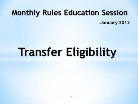 1 Monthly Rules Education Session January 2012 Transfer Eligibility.