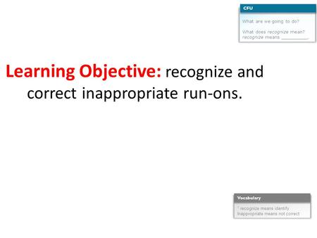 Learning Objective: recognize and correct inappropriate run-ons. What are we going to do? What does recognize mean? recognize means __________. CFU 1 recognize.