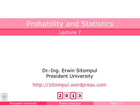 President UniversityErwin SitompulPBST 7/1 Lecture 7 Probability and Statistics Dr.-Ing. Erwin Sitompul President University