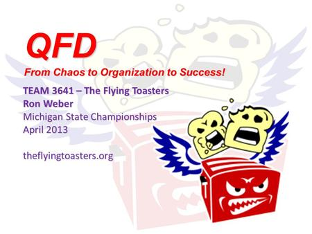 QFD From Chaos to Organization to Success! TEAM 3641 – The Flying Toasters Ron Weber Michigan State Championships April 2013 theflyingtoasters.org.
