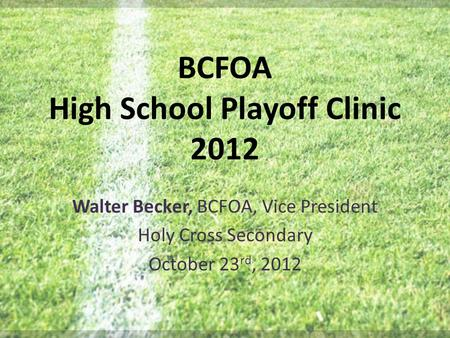 BCFOA High School Playoff Clinic 2012 Walter Becker, BCFOA, Vice President Holy Cross Secondary October 23 rd, 2012.
