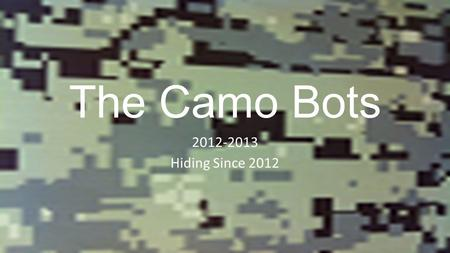 The Camo Bots 2012-2013 Hiding Since 2012. Team Members Mr. Brian Landry - Advisor Mr. Patrick Farley - Advisor Mr. Marty OHora - Advisor Doug Yatsonsky.