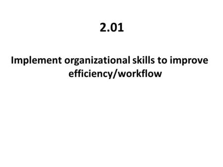 2.01 Implement organizational skills to improve efficiency/workflow.