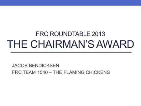 FRC ROUNDTABLE 2013 THE CHAIRMANS AWARD JACOB BENDICKSEN FRC TEAM 1540 – THE FLAMING CHICKENS.