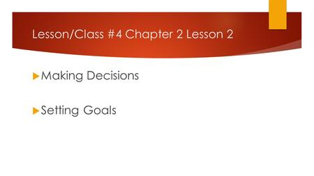 Lesson/Class #4 Chapter 2 Lesson 2 Making Decisions Setting Goals.