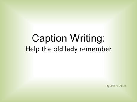 Caption Writing: Help the old lady remember By Jeanne Acton.