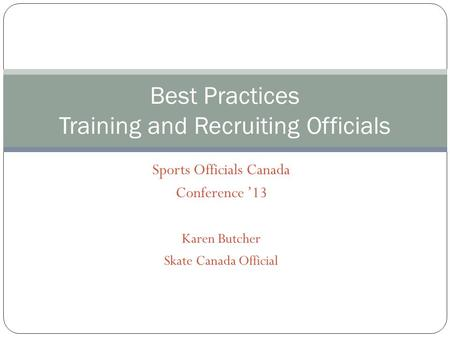 Sports Officials Canada Conference 13 Karen Butcher Skate Canada Official Best Practices Training and Recruiting Officials.