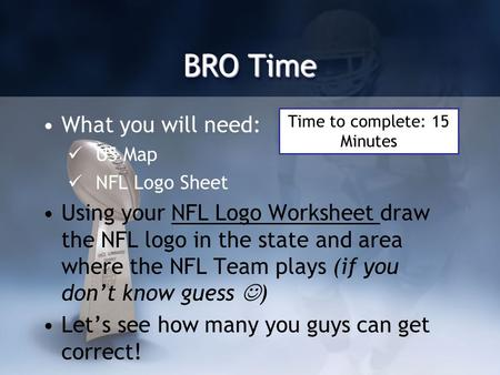 BRO Time What you will need: US Map NFL Logo Sheet Using your NFL Logo Worksheet draw the NFL logo in the state and area where the NFL Team plays (if you.
