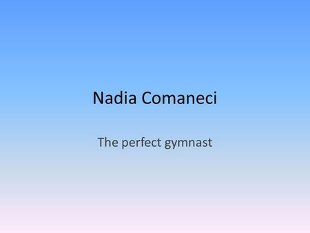 Nadia Comaneci The perfect gymnast. How she became famous When Nadia was about 14 she scored the first perfect 10 at the Olympics in Women's Gymnastics.