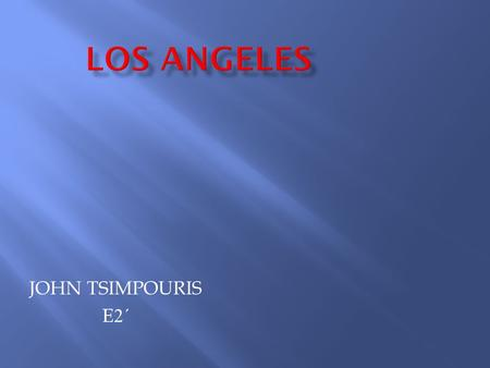JOHN TSIMPOURIS E2΄E2΄. Los Angeles is the second largest city of the United States in terms of population and one of the major economic, cultural and.