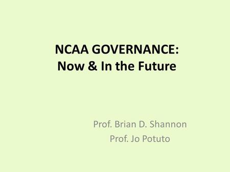 NCAA GOVERNANCE: Now & In the Future Prof. Brian D. Shannon Prof. Jo Potuto.
