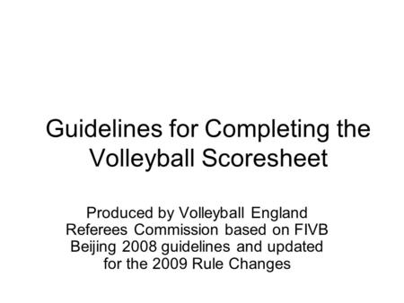 Guidelines for Completing the Volleyball Scoresheet Produced by Volleyball England Referees Commission based on FIVB Beijing 2008 guidelines and updated.