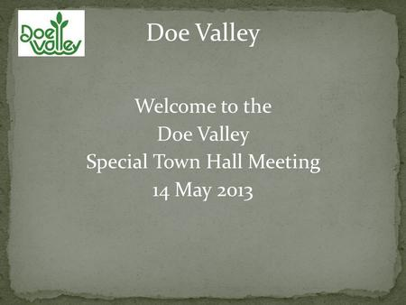 Welcome to the Doe Valley Special Town Hall Meeting 14 May 2013 Doe Valley.