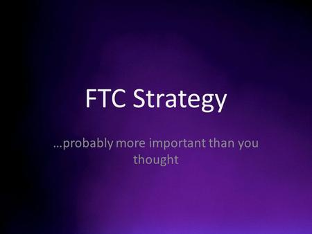 FTC Strategy …probably more important than you thought.