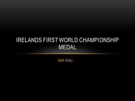 Matt Slaby IRELANDS FIRST WORLD CHAMPIONSHIP MEDAL.