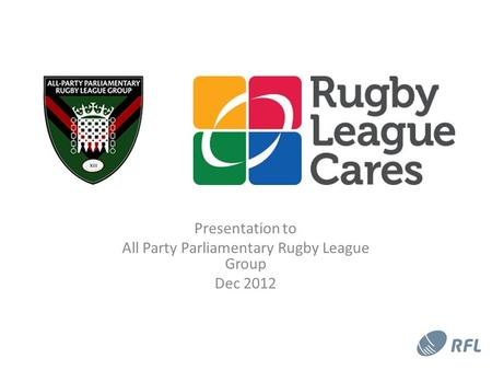 Presentation to All Party Parliamentary Rugby League Group Dec 2012.